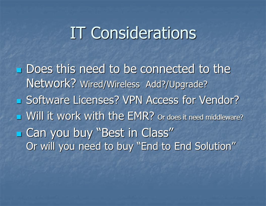 IT Considerations Does this need to be connected to the Network Wired/Wireless Add /Upgrade Software Licenses VPN Access for Vendor