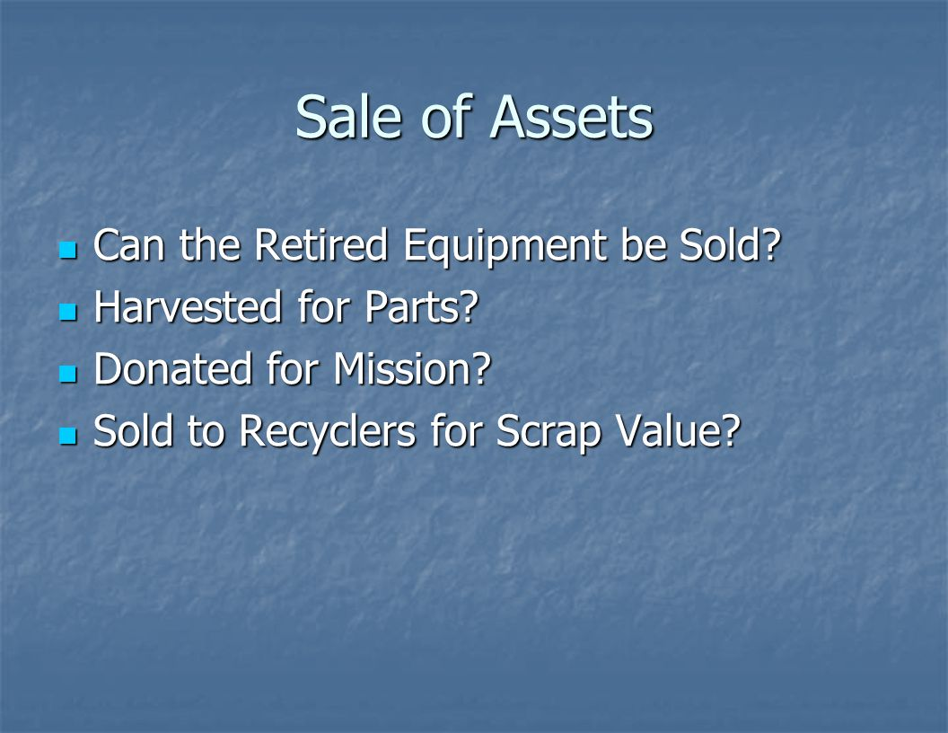 Sale of Assets Can the Retired Equipment be Sold Harvested for Parts