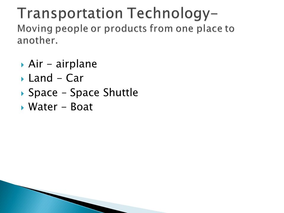 Transportation Technology- Moving people or products from one place to another.