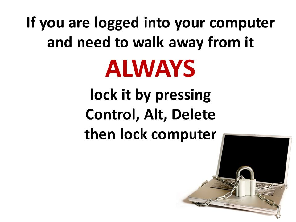 If you are logged into your computer and need to walk away from it ALWAYS lock it by pressing Control, Alt, Delete then lock computer