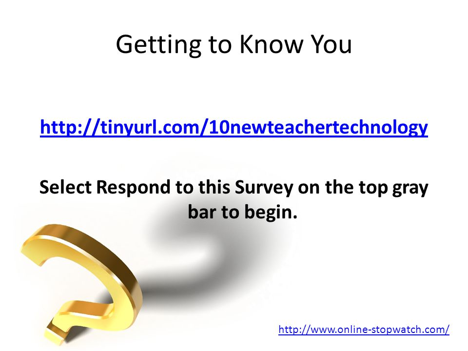 Getting to Know You http://tinyurl.com/10newteachertechnology Select Respond to this Survey on the top gray bar to begin.