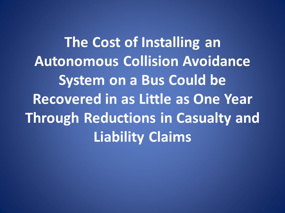 The Cost of Installing an Autonomous Collision Avoidance System on a Bus Could be Recovered in as Little as One Year Through Reductions in Casualty and Liability Claims