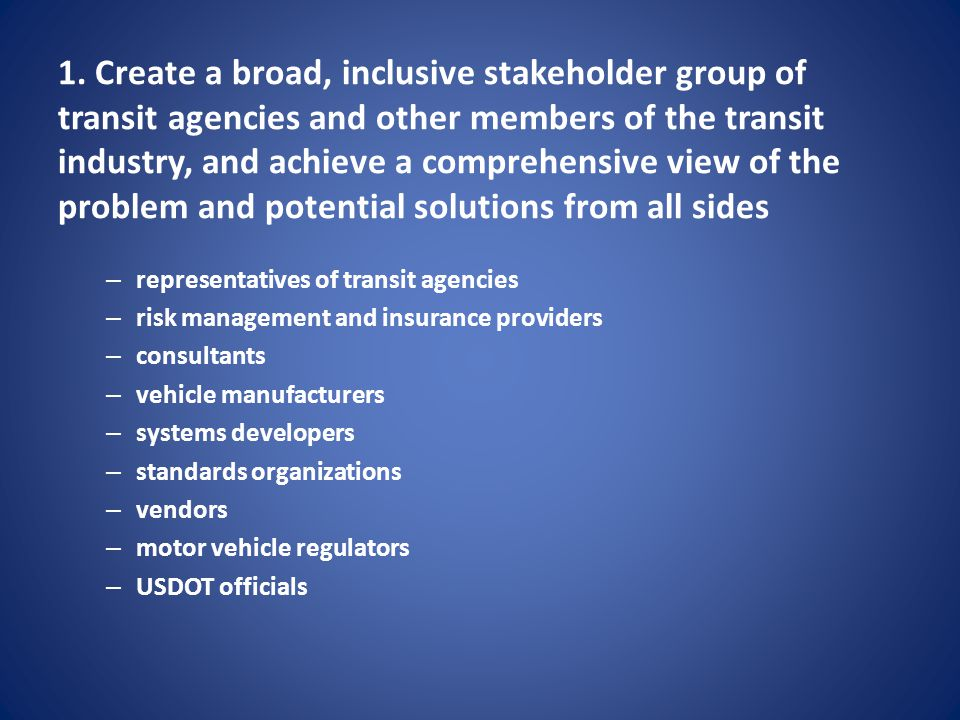1. Create a broad, inclusive stakeholder group of transit agencies and other members of the transit industry, and achieve a comprehensive view of the problem and potential solutions from all sides