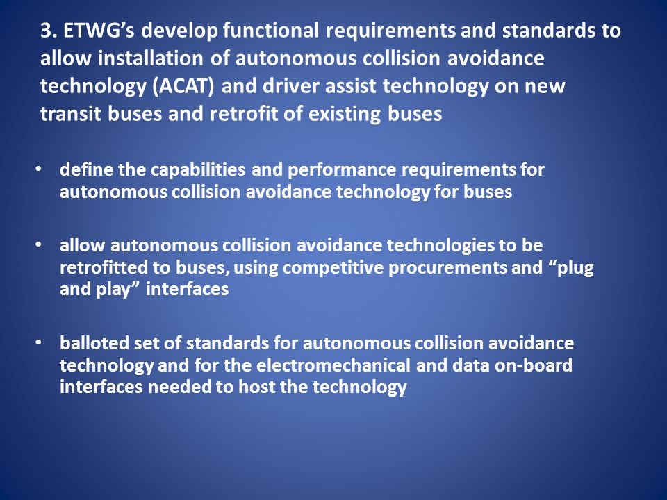 3. ETWG's develop functional requirements and standards to allow installation of autonomous collision avoidance technology (ACAT) and driver assist technology on new transit buses and retrofit of existing buses