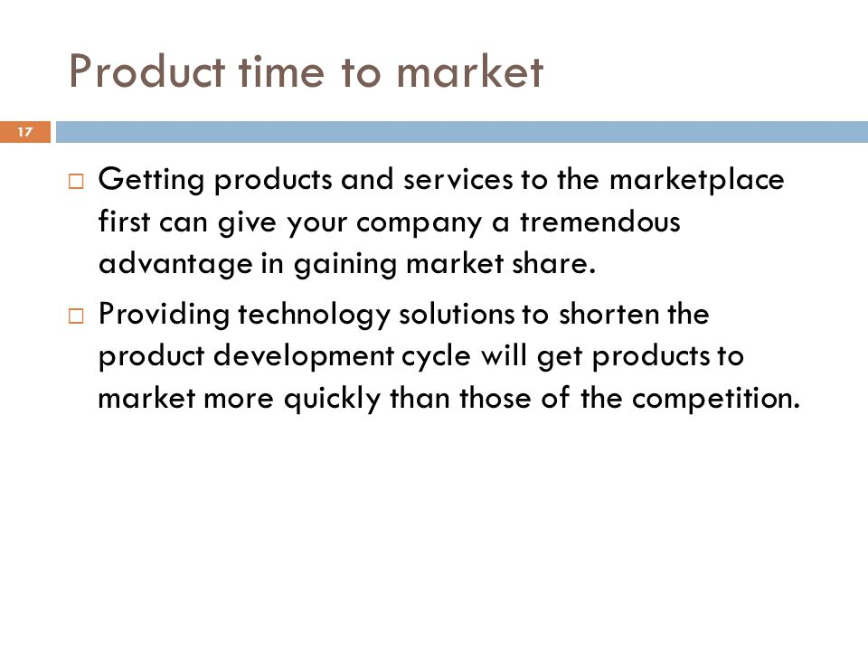 Product time to market Getting products and services to the marketplace first can give your company a tremendous advantage in gaining market share.