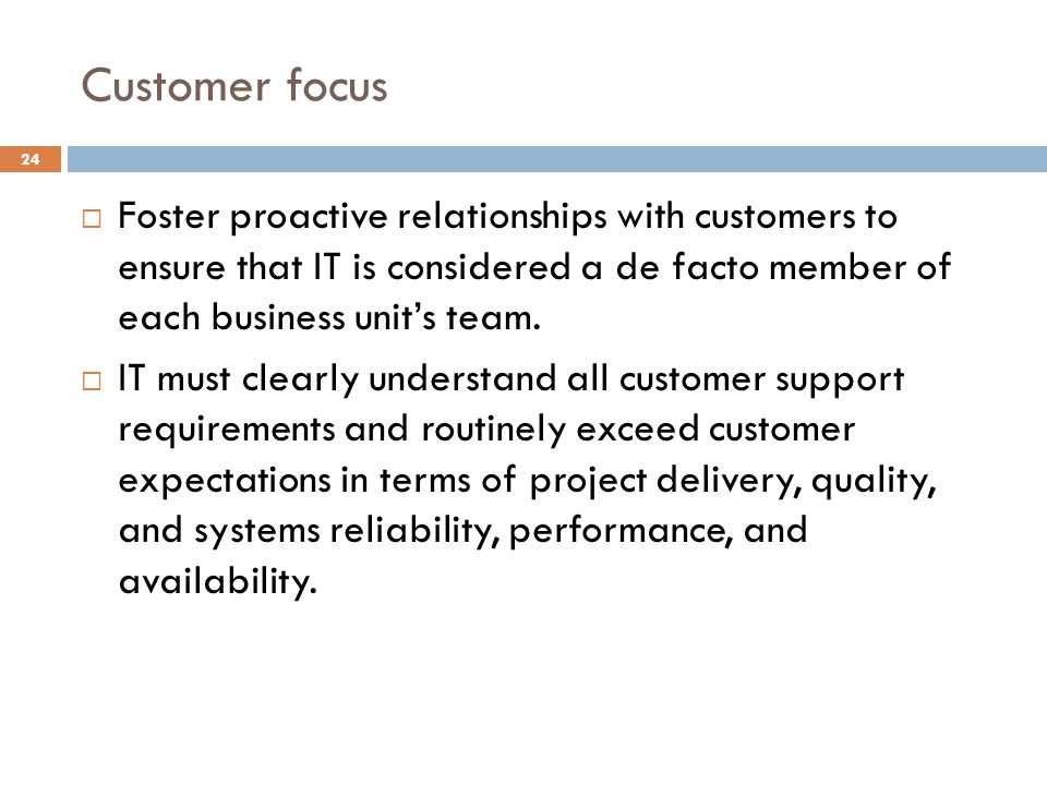Customer focus Foster proactive relationships with customers to ensure that IT is considered a de facto member of each business unit's team.