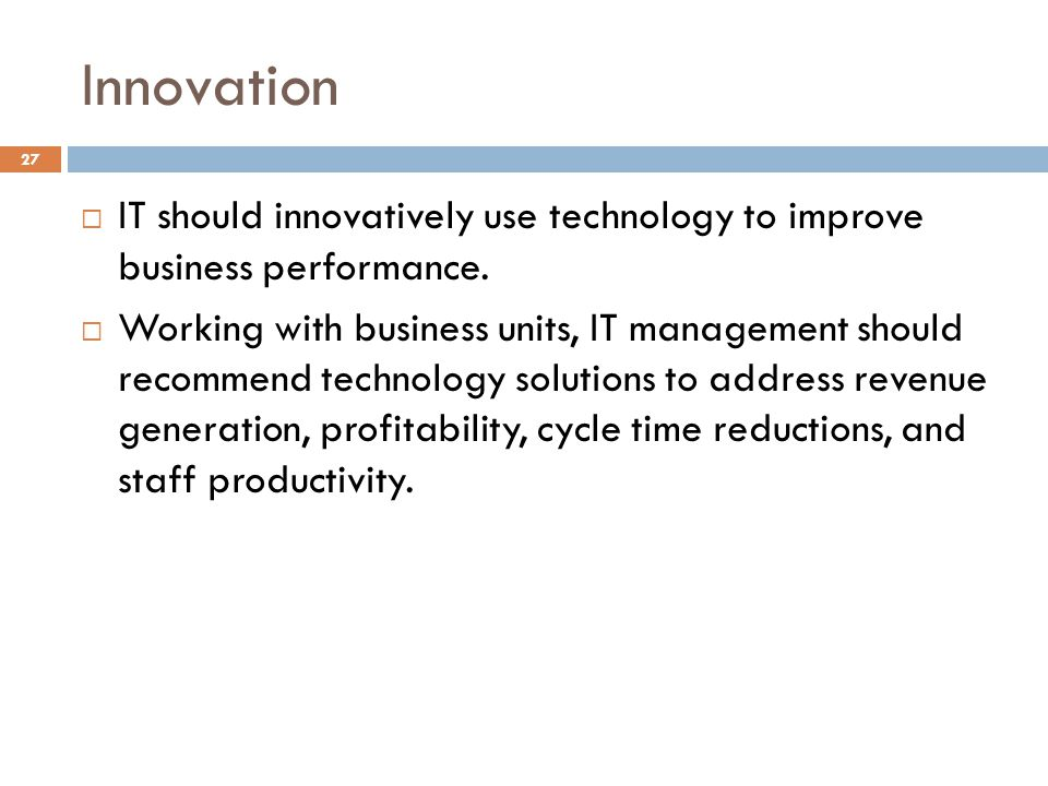 Innovation IT should innovatively use technology to improve business performance.