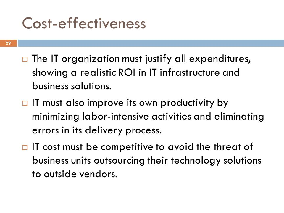 Cost-effectiveness The IT organization must justify all expenditures, showing a realistic ROI in IT infrastructure and business solutions.