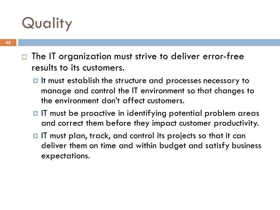 Quality The IT organization must strive to deliver error-free results to its customers.