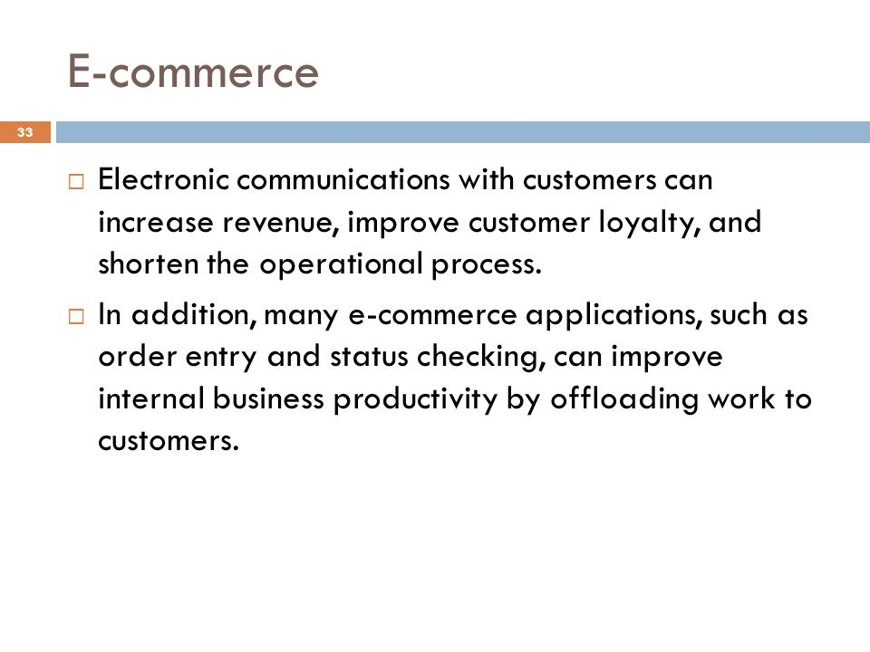 E-commerce Electronic communications with customers can increase revenue, improve customer loyalty, and shorten the operational process.