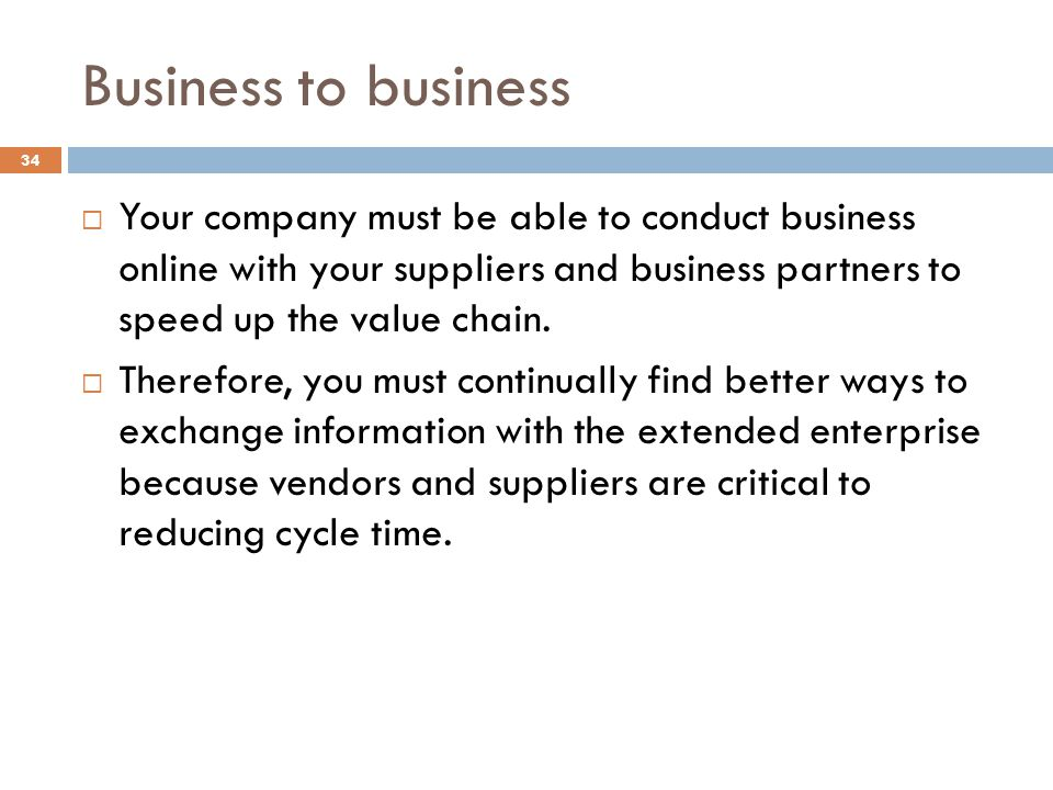 Business to business Your company must be able to conduct business online with your suppliers and business partners to speed up the value chain.