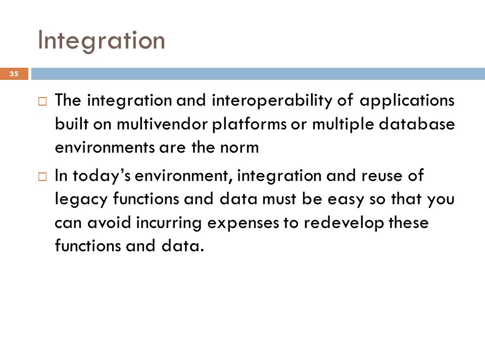 Integration The integration and interoperability of applications built on multivendor platforms or multiple database environments are the norm.