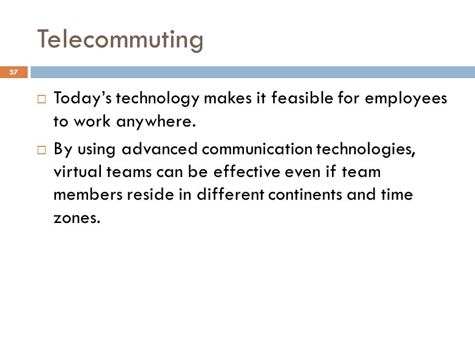 Telecommuting Today's technology makes it feasible for employees to work anywhere.