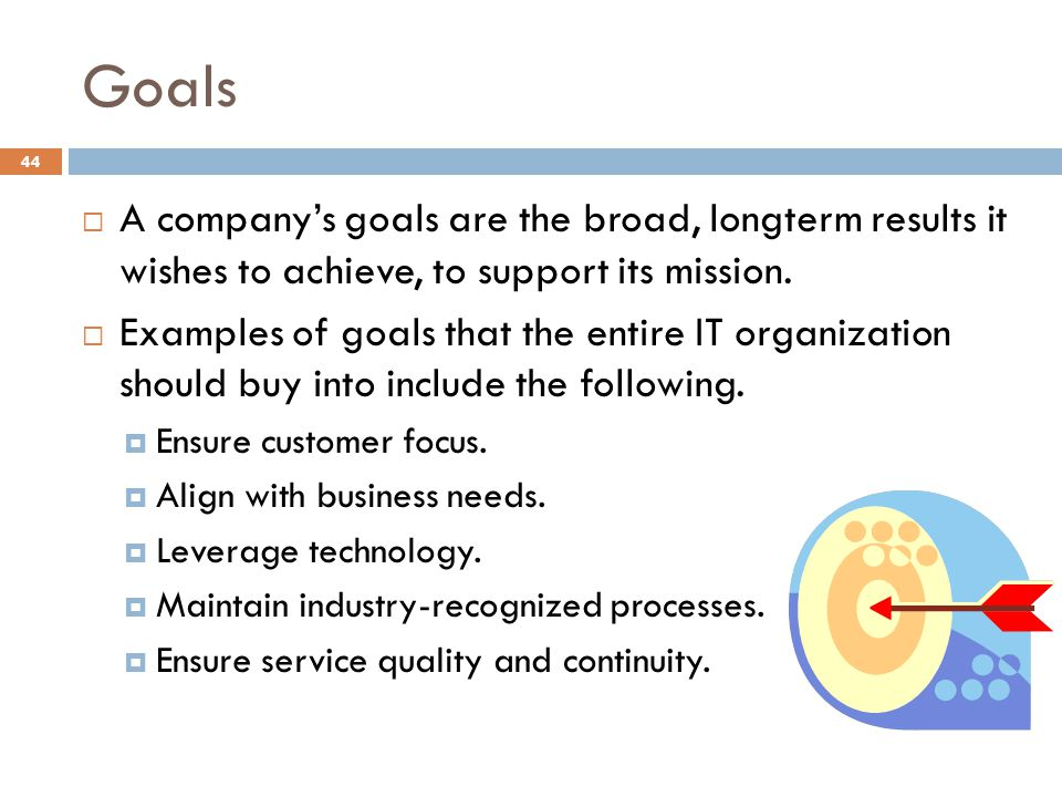 Goals A company's goals are the broad, longterm results it wishes to achieve, to support its mission.