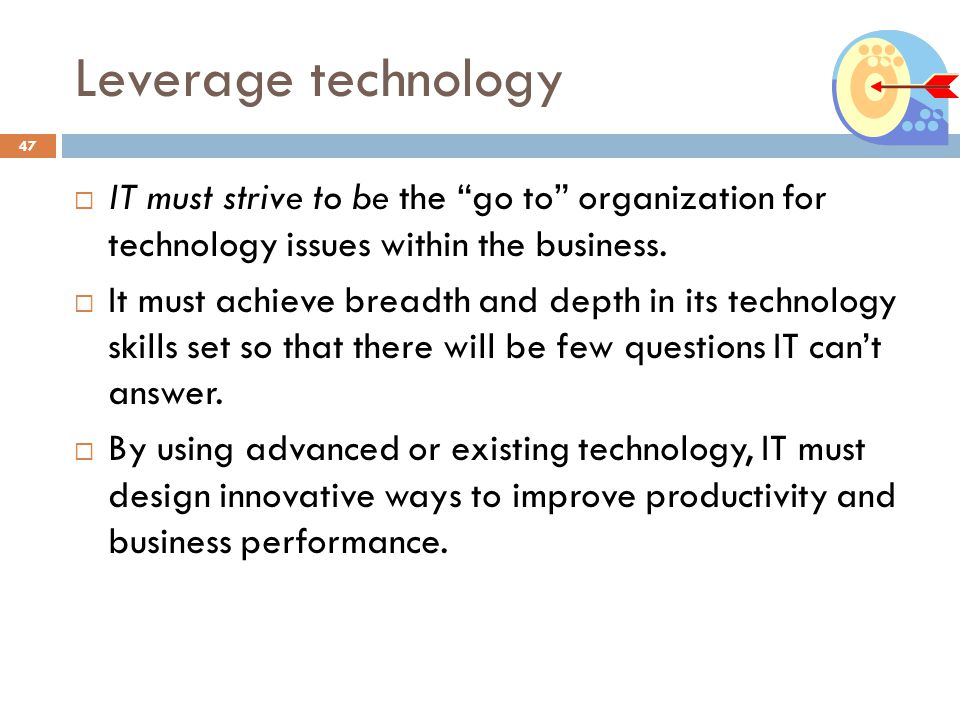 Leverage technology IT must strive to be the go to organization for technology issues within the business.