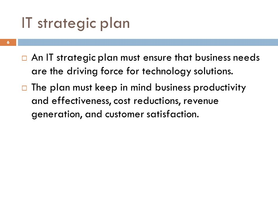 IT strategic plan An IT strategic plan must ensure that business needs are the driving force for technology solutions.