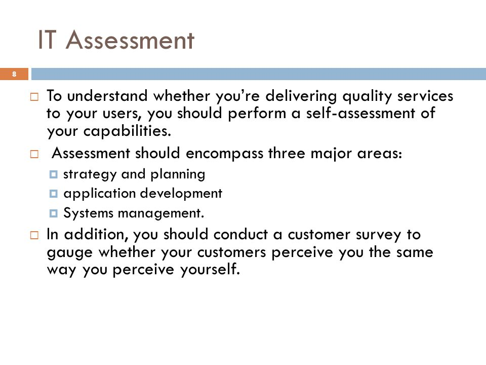 IT Assessment To understand whether you're delivering quality services to your users, you should perform a self-assessment of your capabilities.