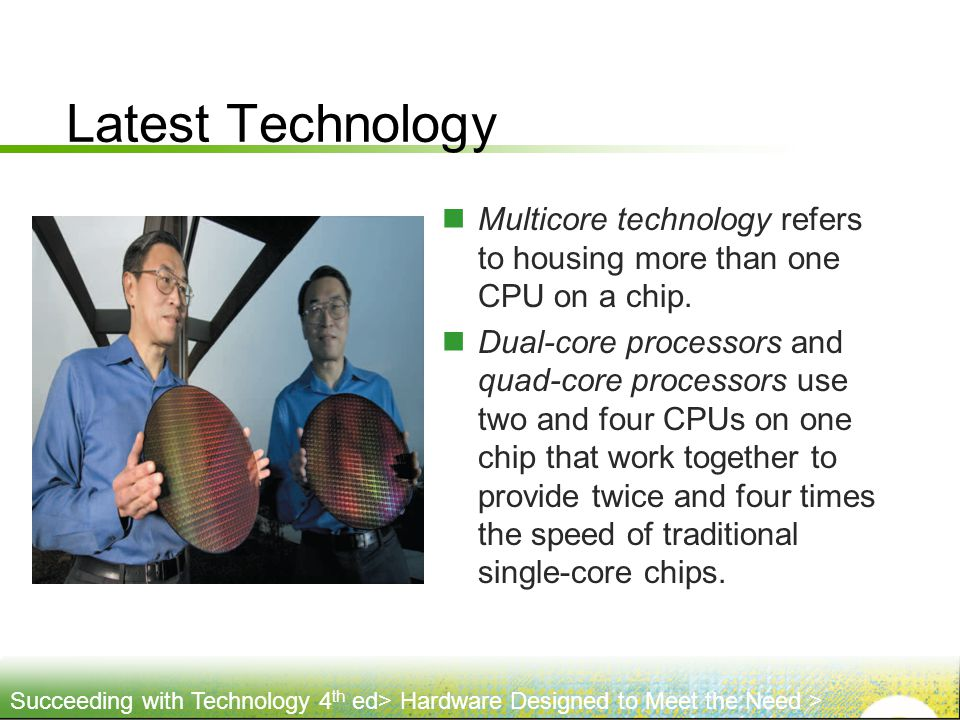 Latest Technology Multicore technology refers to housing more than one CPU on a chip.