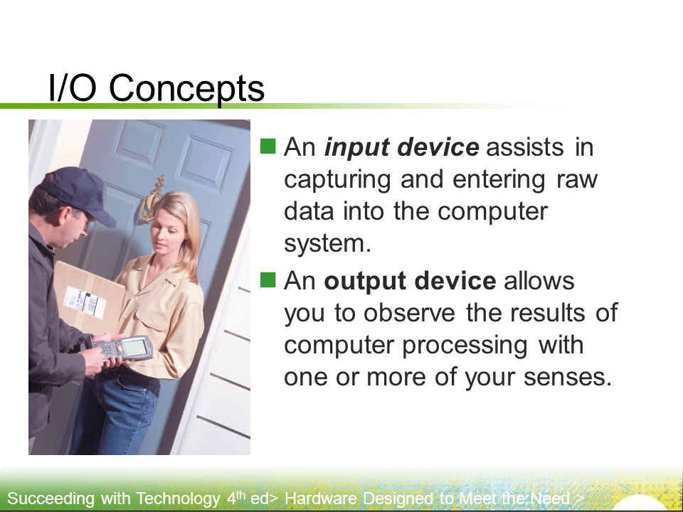 I/O Concepts An input device assists in capturing and entering raw data into the computer system.
