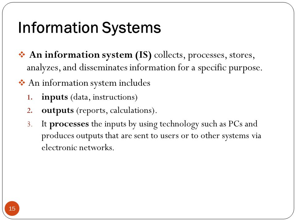 Information Systems An information system (IS) collects, processes, stores, analyzes, and disseminates information for a specific purpose.
