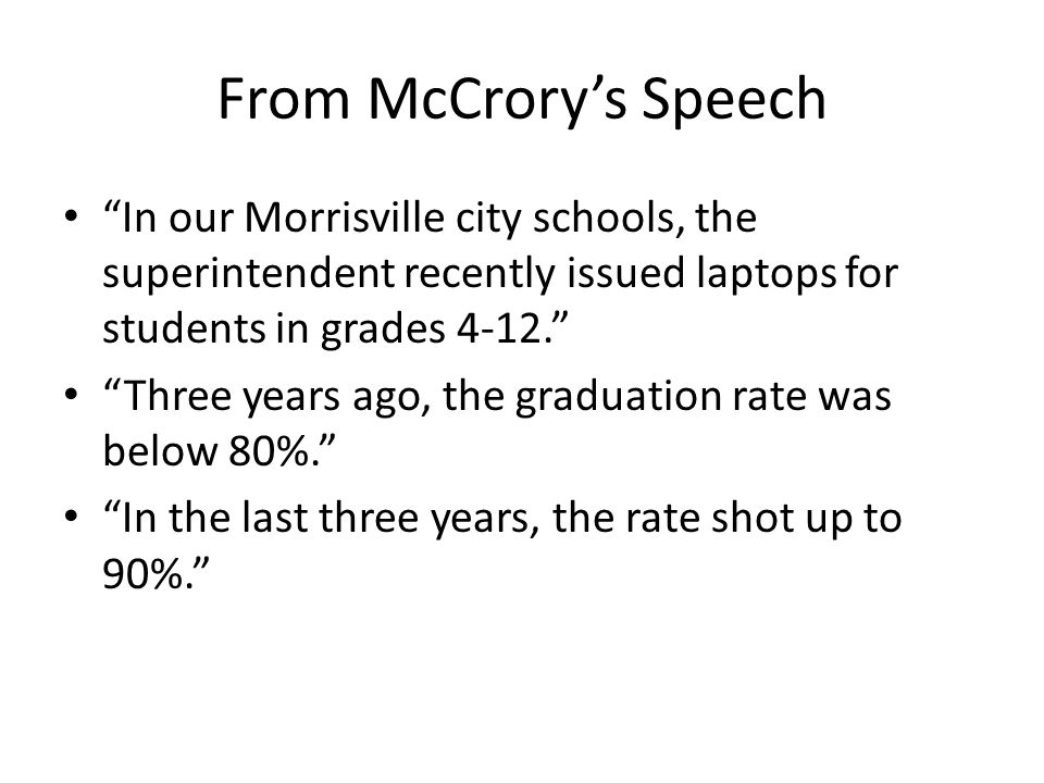 From McCrory's Speech In our Morrisville city schools, the superintendent recently issued laptops for students in grades 4-12.