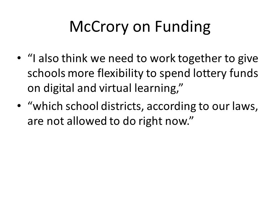 McCrory on Funding I also think we need to work together to give schools more flexibility to spend lottery funds on digital and virtual learning,