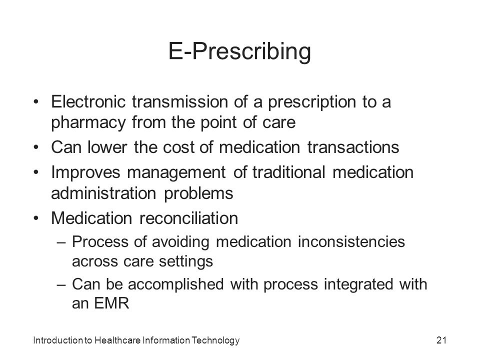 E-Prescribing Electronic transmission of a prescription to a pharmacy from the point of care. Can lower the cost of medication transactions.