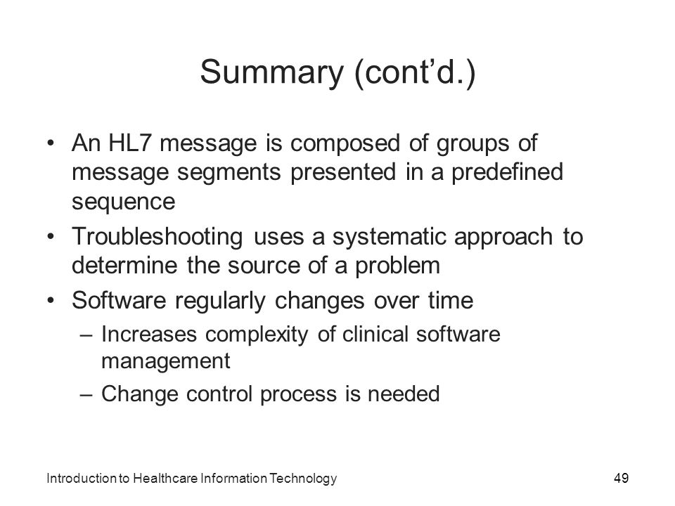 Summary (cont'd.) An HL7 message is composed of groups of message segments presented in a predefined sequence.