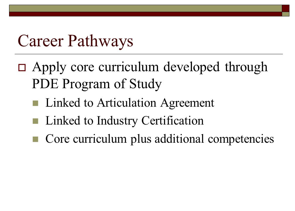Career Pathways Apply core curriculum developed through PDE Program of Study. Linked to Articulation Agreement.