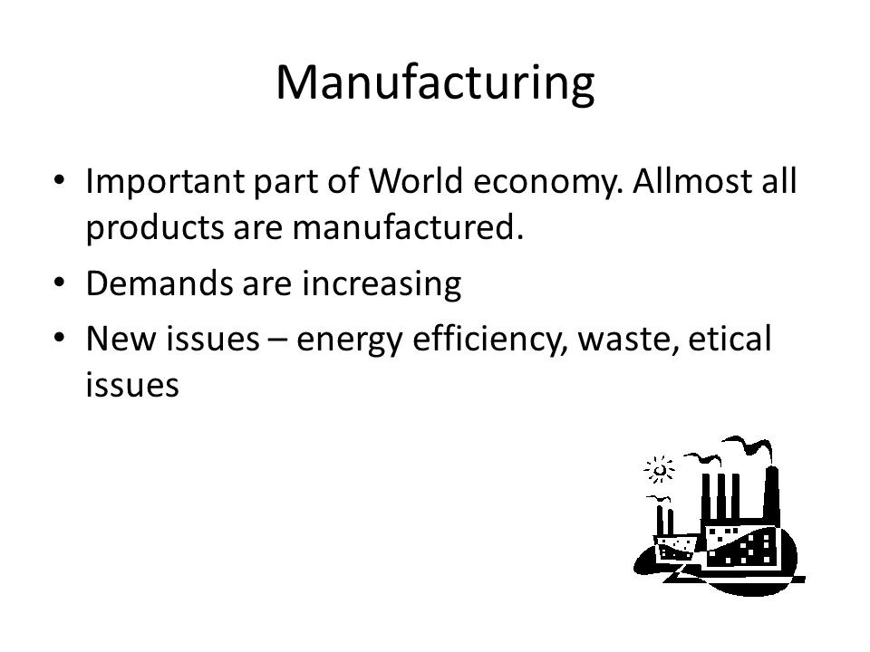 Manufacturing Important part of World economy. Allmost all products are manufactured. Demands are increasing.