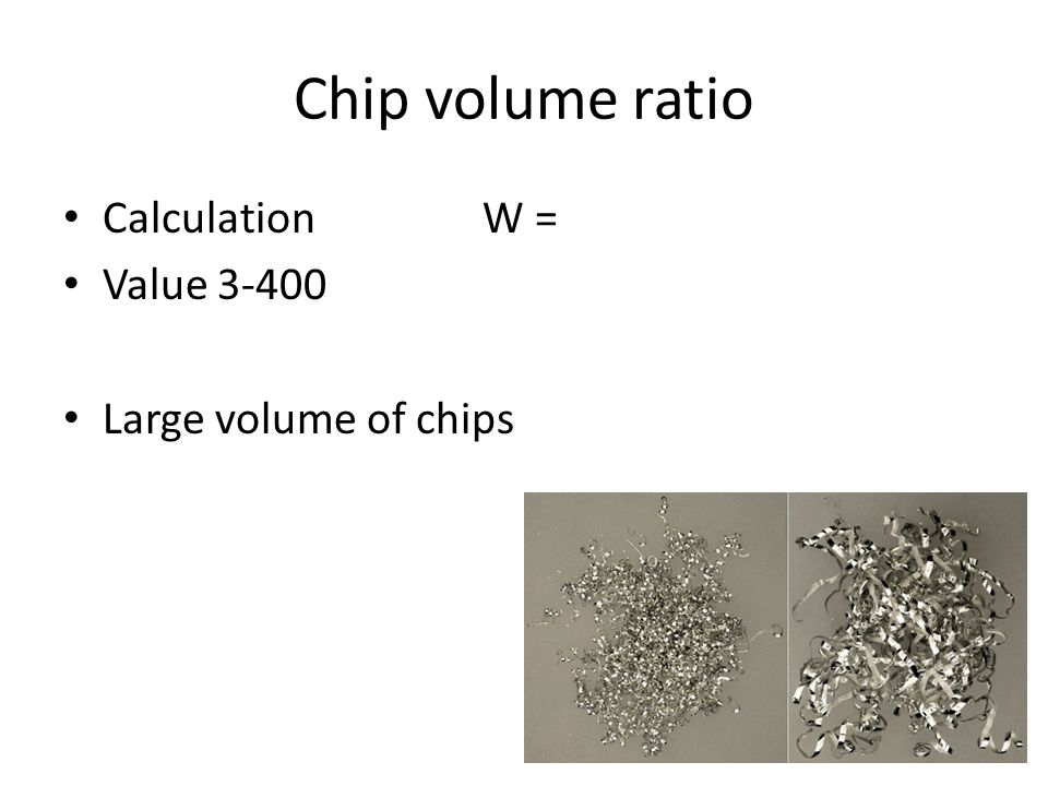 Chip volume ratio Calculation W = Value 3-400 Large volume of chips