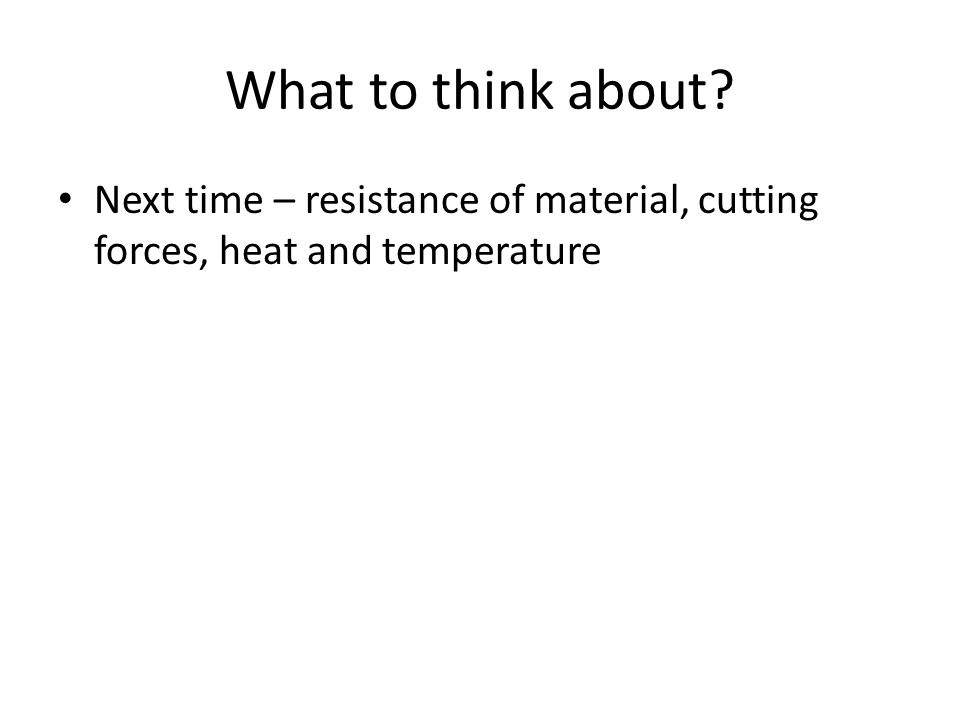 What to think about Next time – resistance of material, cutting forces, heat and temperature