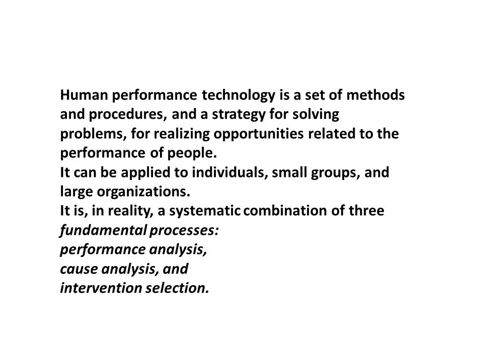 Human performance technology is a set of methods and procedures, and a strategy for solving problems, for realizing opportunities related to the performance of people.