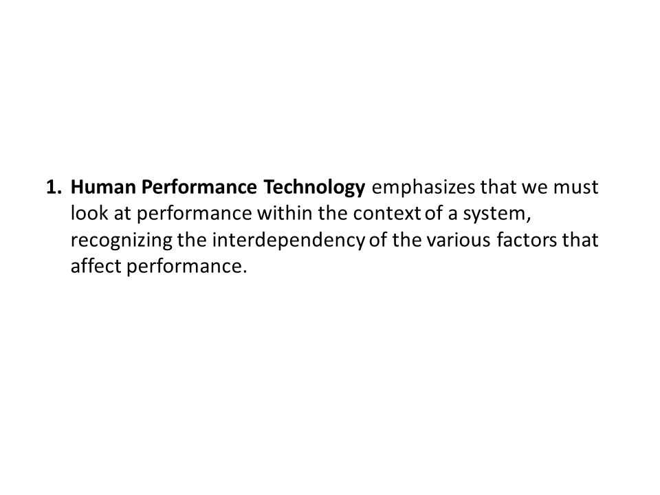 Human Performance Technology emphasizes that we must look at performance within the context of a system, recognizing the interdependency of the various factors that affect performance.