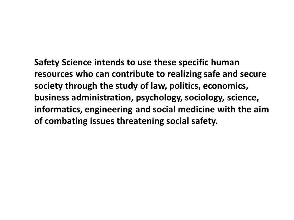 Safety Science intends to use these specific human resources who can contribute to realizing safe and secure society through the study of law, politics, economics, business administration, psychology, sociology, science, informatics, engineering and social medicine with the aim of combating issues threatening social safety.