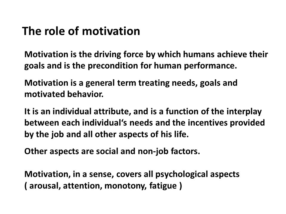 The role of motivation Motivation is the driving force by which humans achieve their goals and is the precondition for human performance.