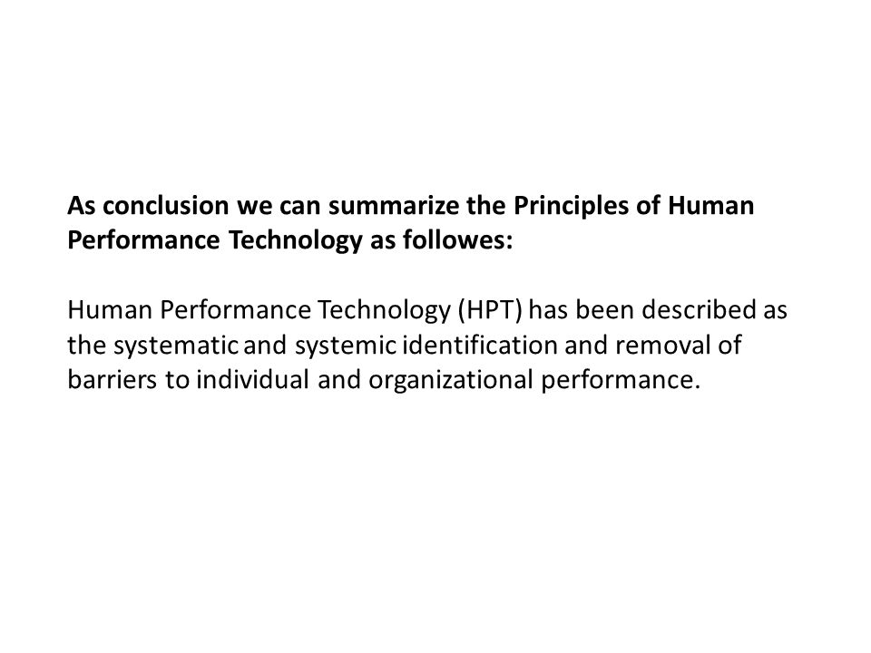 As conclusion we can summarize the Principles of Human Performance Technology as followes: