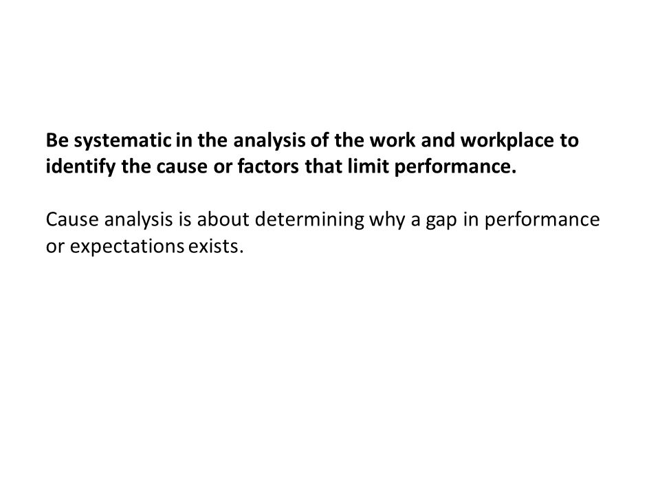 Be systematic in the analysis of the work and workplace to identify the cause or factors that limit performance.