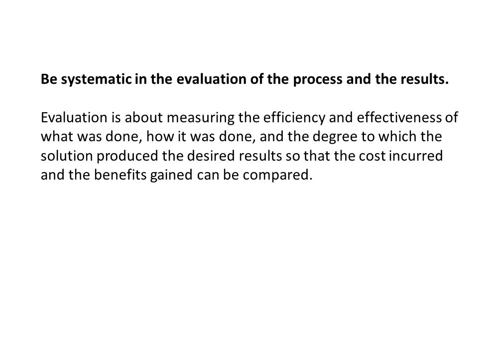 Be systematic in the evaluation of the process and the results.