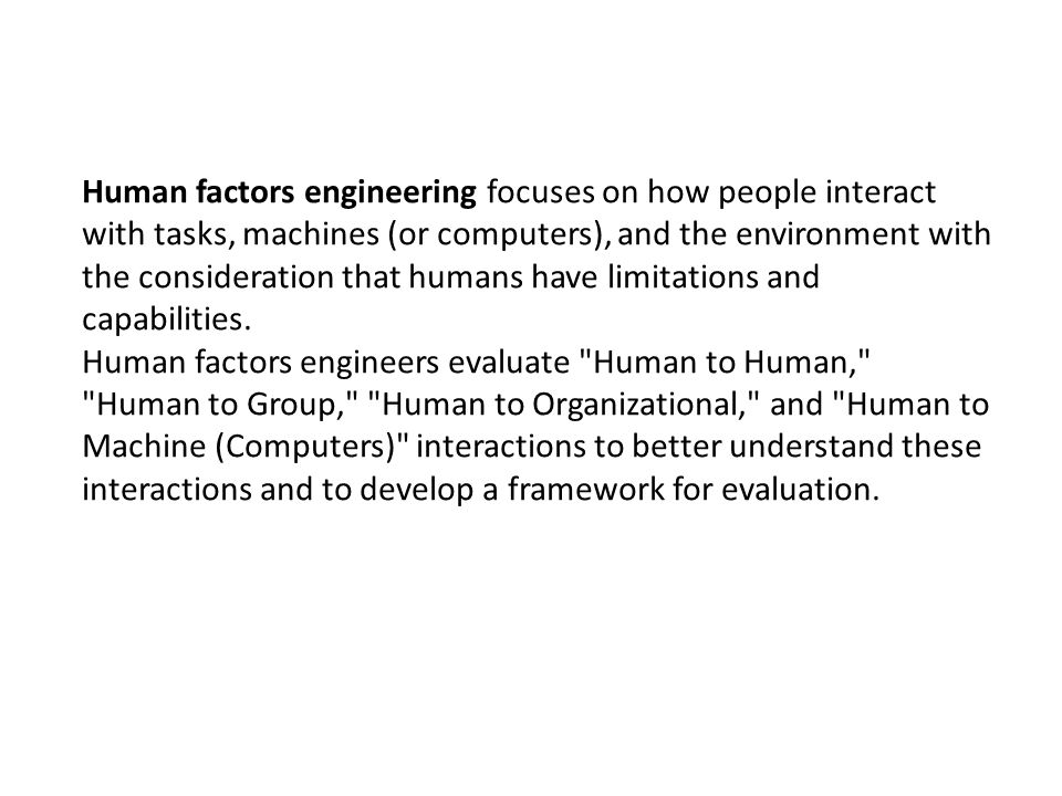 Human factors engineering focuses on how people interact with tasks, machines (or computers), and the environment with the consideration that humans have limitations and capabilities.