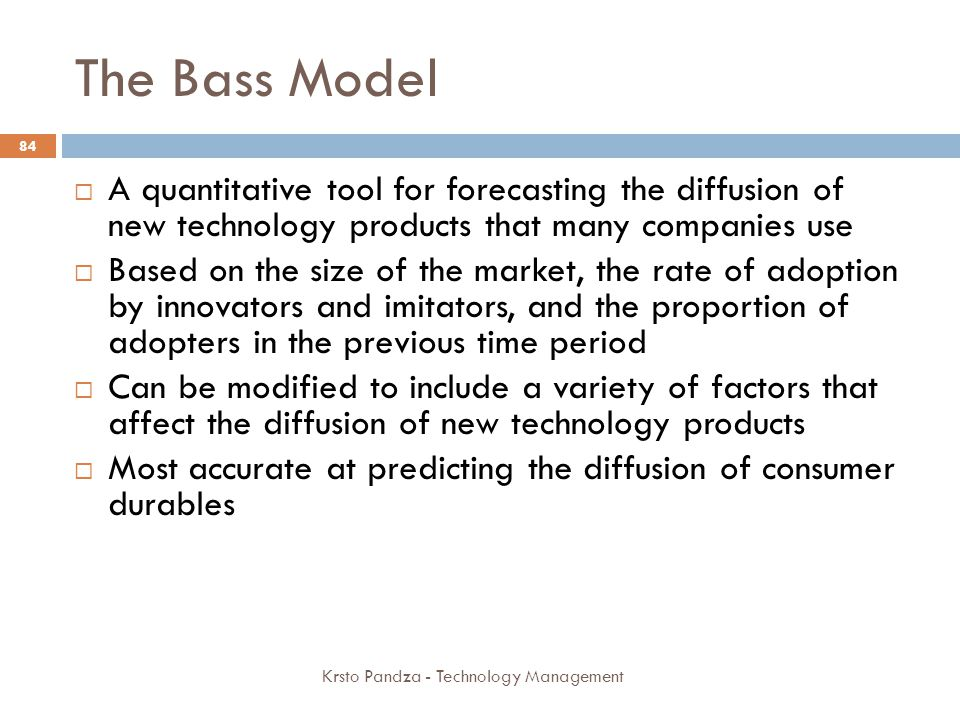 The Bass Model A quantitative tool for forecasting the diffusion of new technology products that many companies use.