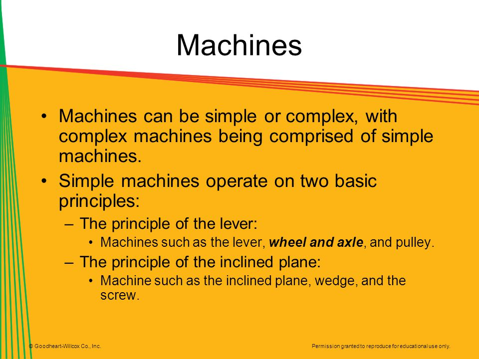 Machines Machines can be simple or complex, with complex machines being comprised of simple machines.