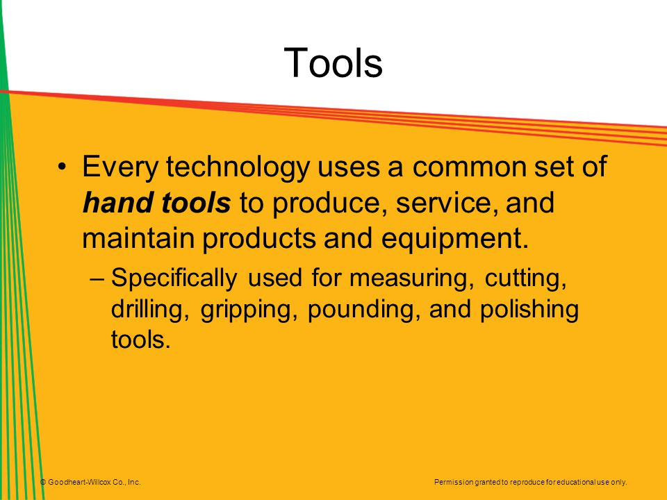 Tools Every technology uses a common set of hand tools to produce, service, and maintain products and equipment.