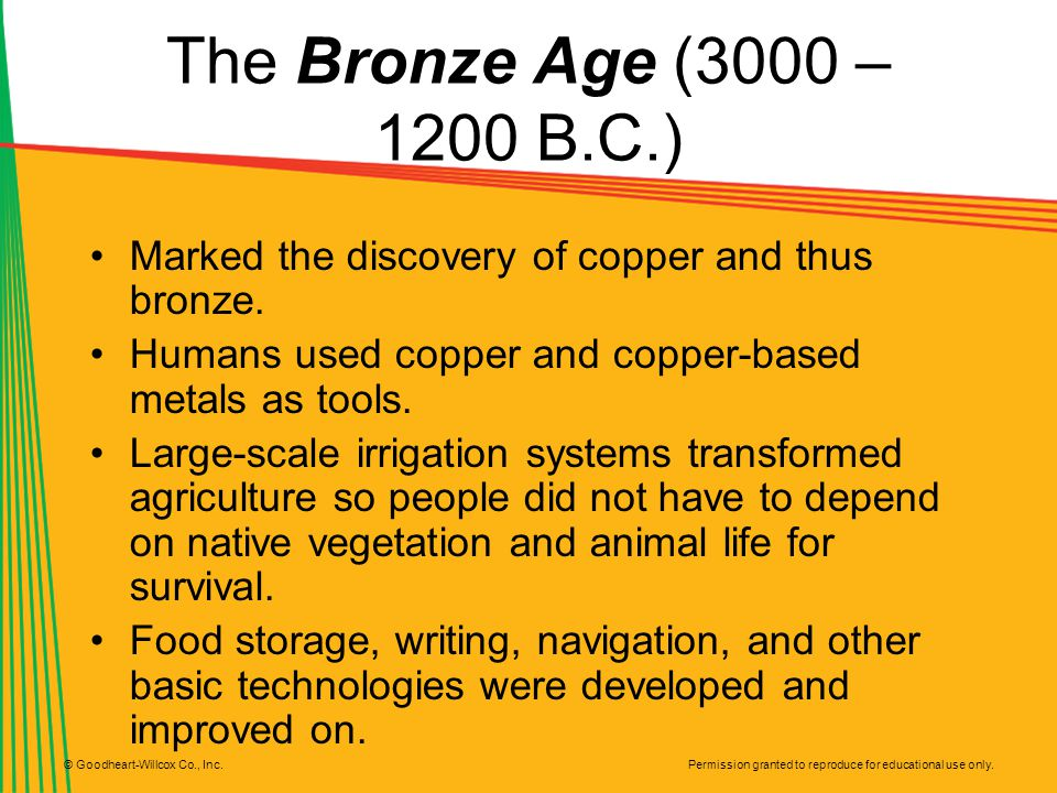 The Bronze Age (3000 – 1200 B.C.) Marked the discovery of copper and thus bronze. Humans used copper and copper-based metals as tools.
