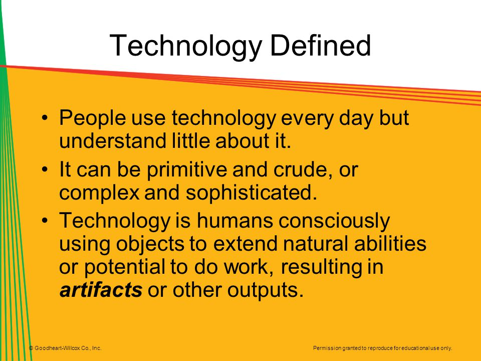 Technology Defined People use technology every day but understand little about it. It can be primitive and crude, or complex and sophisticated.
