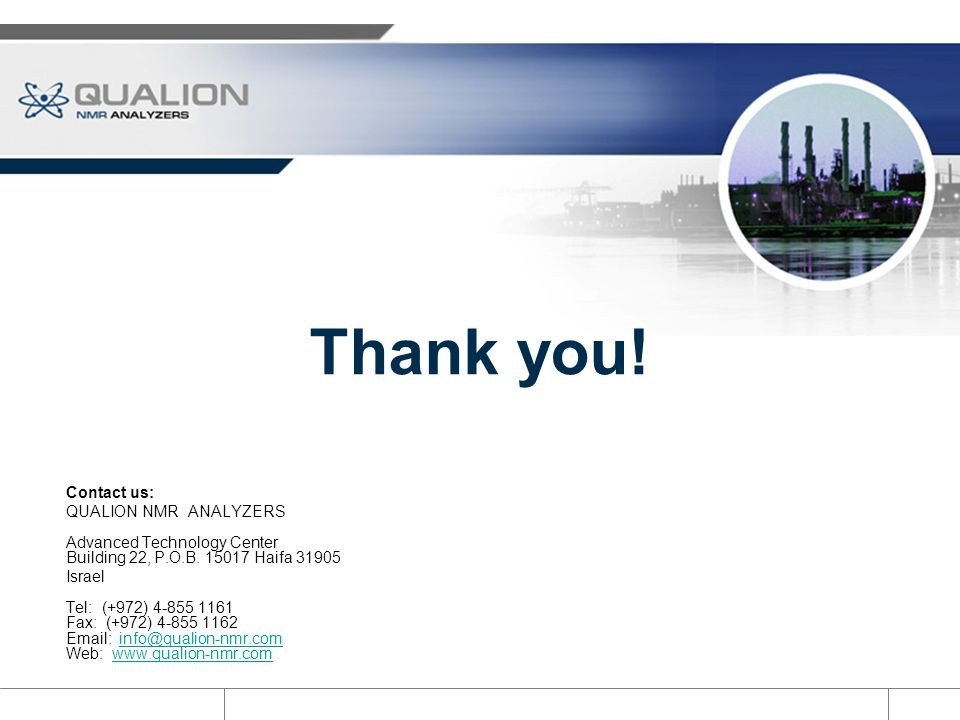 Thank you! Contact us: QUALION NMR ANALYZERS Advanced Technology Center Building 22, P.O.B. 15017 Haifa 31905.