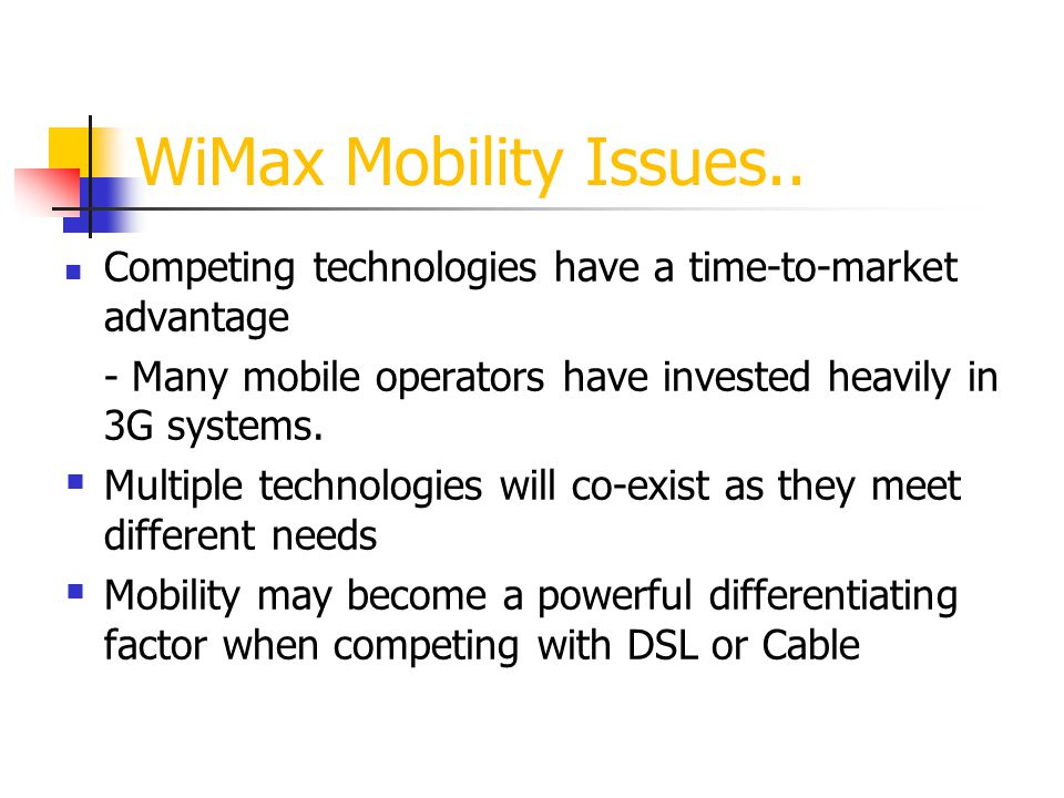 WiMax Mobility Issues.. Competing technologies have a time-to-market advantage. - Many mobile operators have invested heavily in 3G systems.