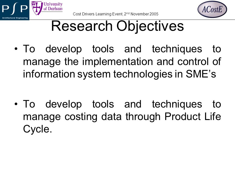 Research Objectives To develop tools and techniques to manage the implementation and control of information system technologies in SME's.