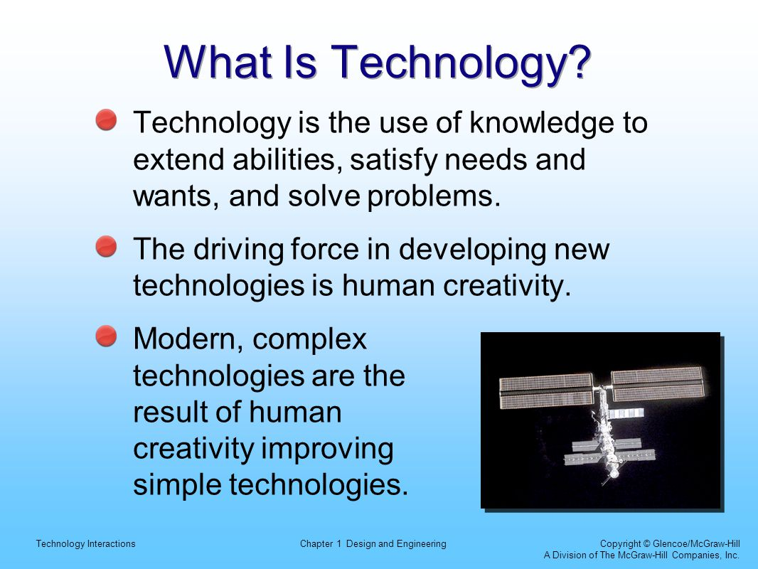What Is Technology Technology is the use of knowledge to extend abilities, satisfy needs and wants, and solve problems.