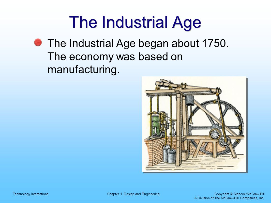 The Industrial Age The Industrial Age began about 1750. The economy was based on manufacturing.